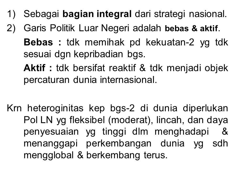 1)Sebagai bagian integral dari strategi nasional. 2)Garis Politik Luar Negeri adalah bebas & aktif. Bebas : tdk memihak pd kekuatan-2 yg tdk sesuai dg