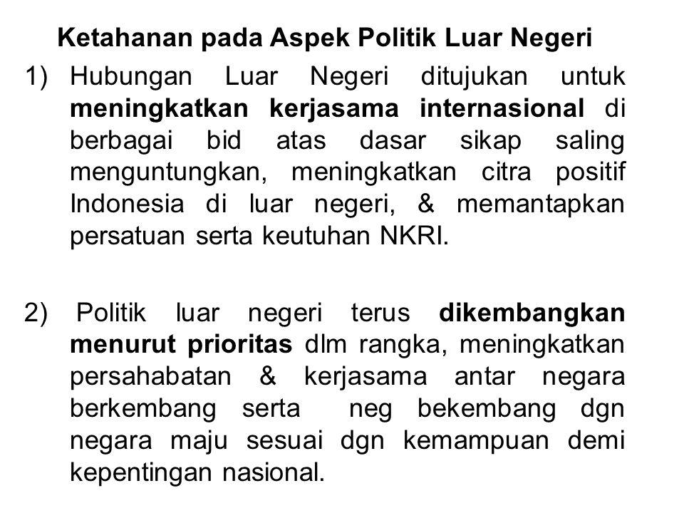 Ketahanan pada Aspek Politik Luar Negeri 1)Hubungan Luar Negeri ditujukan untuk meningkatkan kerjasama internasional di berbagai bid atas dasar sikap