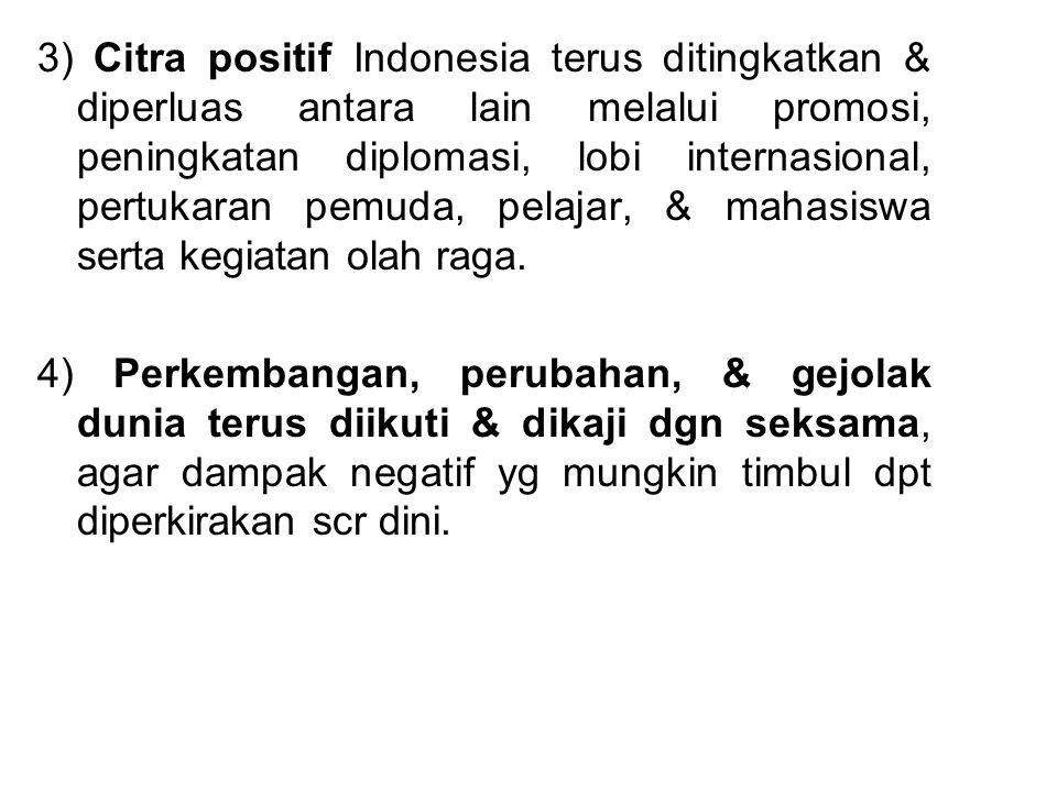 3) Citra positif Indonesia terus ditingkatkan & diperluas antara lain melalui promosi, peningkatan diplomasi, lobi internasional, pertukaran pemuda, p