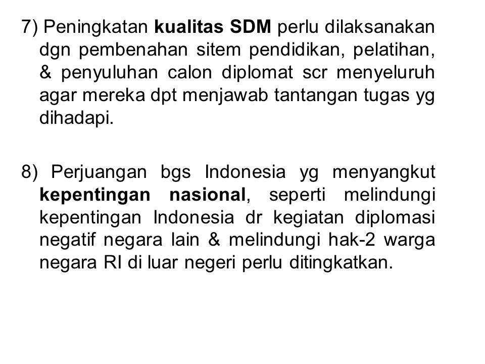 7) Peningkatan kualitas SDM perlu dilaksanakan dgn pembenahan sitem pendidikan, pelatihan, & penyuluhan calon diplomat scr menyeluruh agar mereka dpt