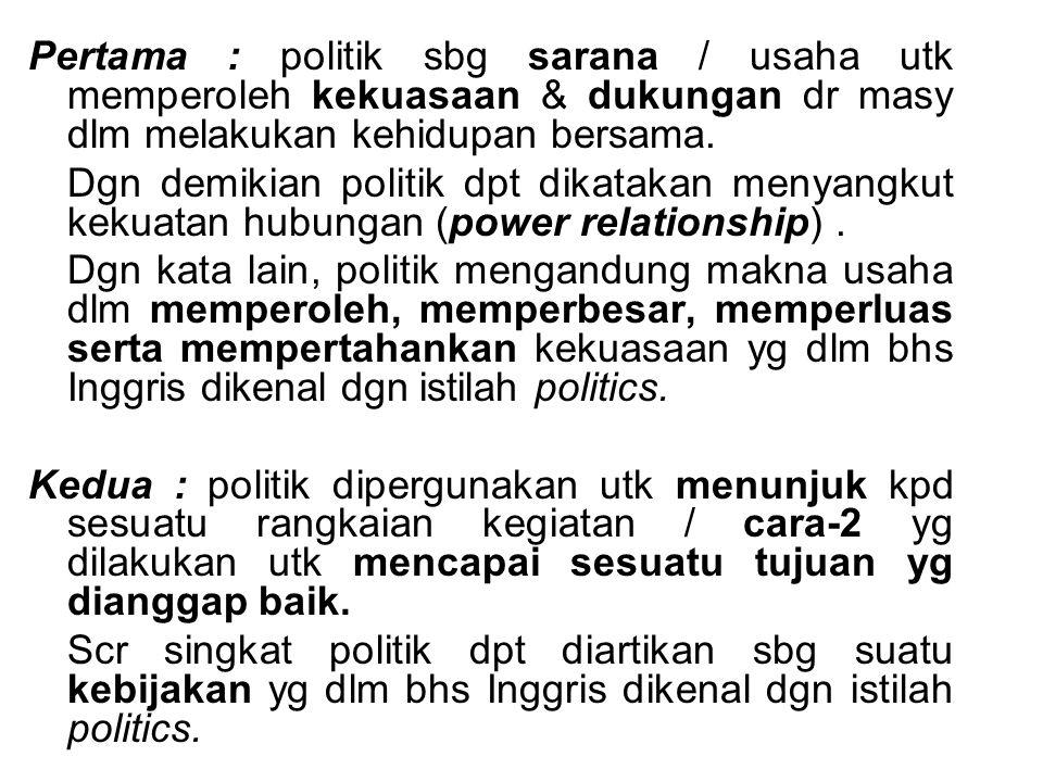 Pertama : politik sbg sarana / usaha utk memperoleh kekuasaan & dukungan dr masy dlm melakukan kehidupan bersama. Dgn demikian politik dpt dikatakan m