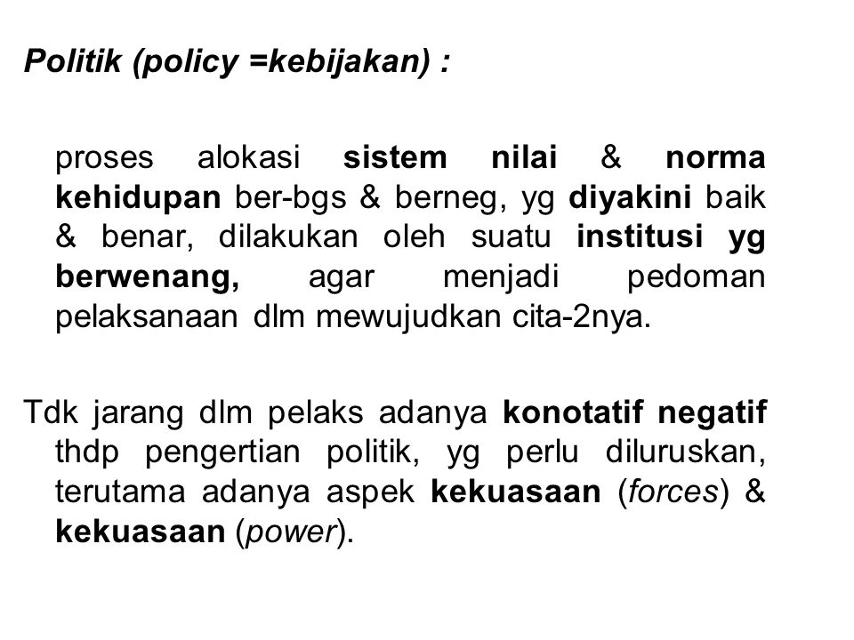 Politik (policy =kebijakan) : proses alokasi sistem nilai & norma kehidupan ber-bgs & berneg, yg diyakini baik & benar, dilakukan oleh suatu institusi