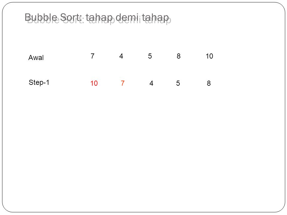 745810 10 7 45 8 Step-1 Awal Bubble Sort: tahap demi tahap