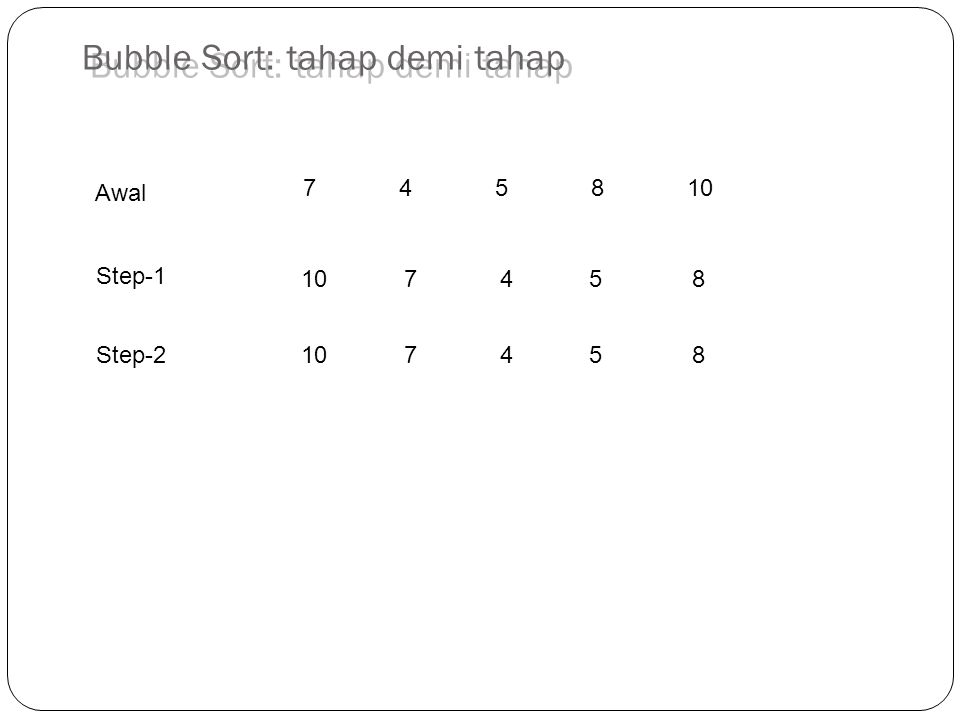 745810 10 7 45 8 Step-1 Awal Step-2 Bubble Sort: tahap demi tahap