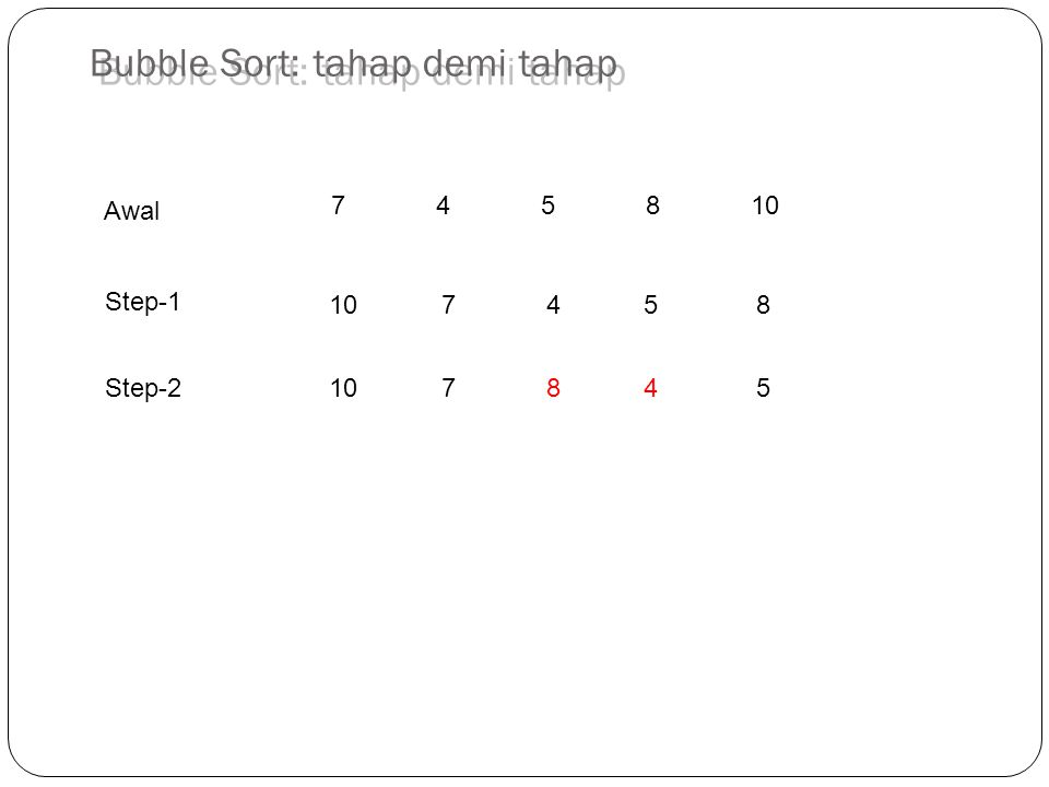 745810 10 7 45 8 10 7 84 5 Step-1 Awal Step-2 Bubble Sort: tahap demi tahap
