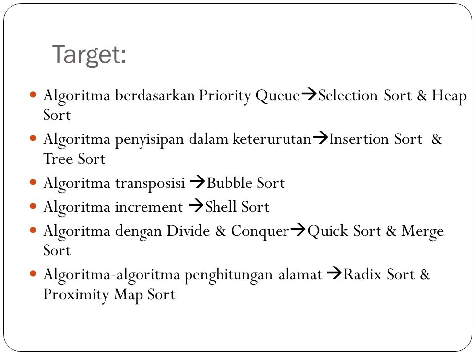 Target:  Algoritma berdasarkan Priority Queue  Selection Sort & Heap Sort  Algoritma penyisipan dalam keterurutan  Insertion Sort & Tree Sort  Algoritma transposisi  Bubble Sort  Algoritma increment  Shell Sort  Algoritma dengan Divide & Conquer  Quick Sort & Merge Sort  Algoritma-algoritma penghitungan alamat  Radix Sort & Proximity Map Sort