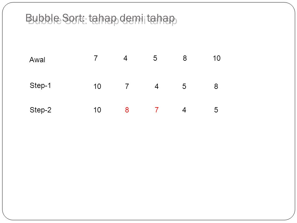 745810 10 7 45 8 10 8 74 5 Step-1 Awal Step-2 Bubble Sort: tahap demi tahap