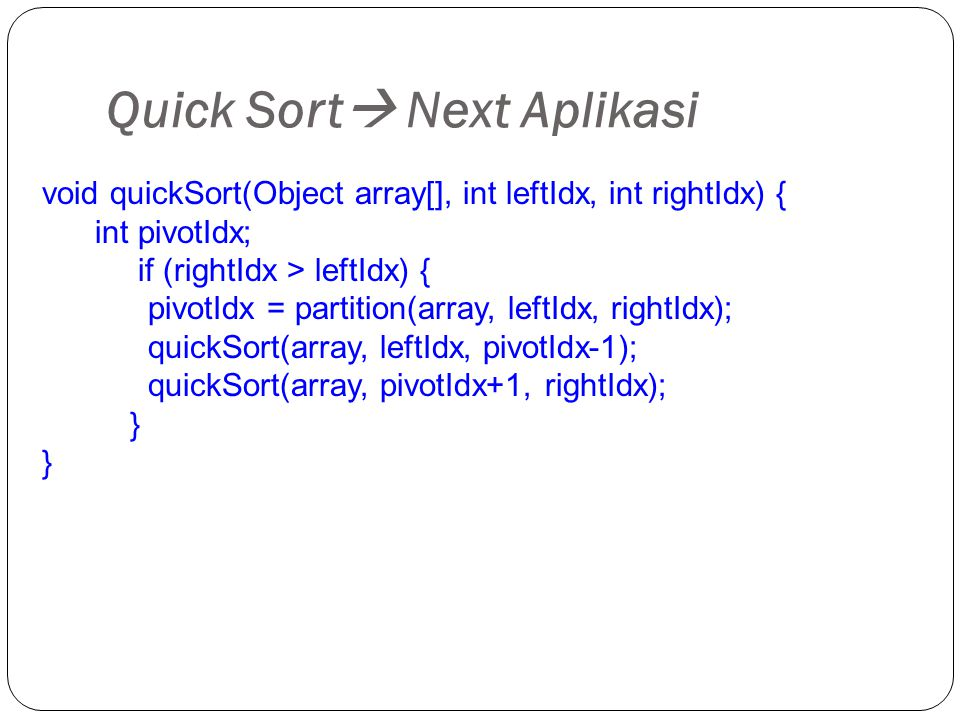 Quick Sort  Next Aplikasi void quickSort(Object array[], int leftIdx, int rightIdx) { int pivotIdx; if (rightIdx > leftIdx) { pivotIdx = partition(array, leftIdx, rightIdx); quickSort(array, leftIdx, pivotIdx-1); quickSort(array, pivotIdx+1, rightIdx); }