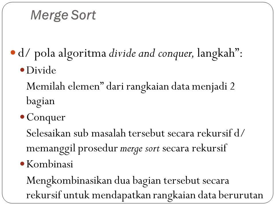 """Merge Sort  d/ pola algoritma divide and conquer, langkah"""":  Divide Memilah elemen"""" dari rangkaian data menjadi 2 bagian  Conquer Selesaikan sub ma"""