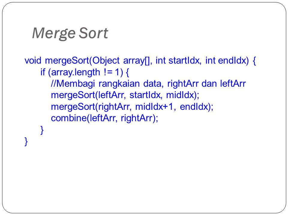 Merge Sort void mergeSort(Object array[], int startIdx, int endIdx) { if (array.length != 1) { //Membagi rangkaian data, rightArr dan leftArr mergeSor