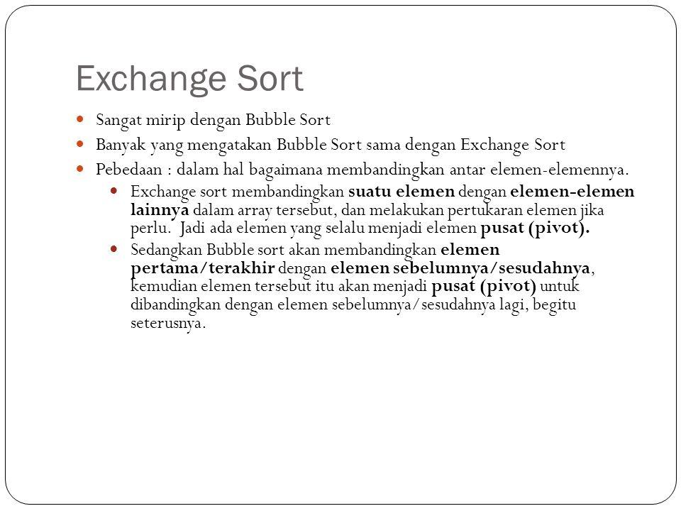 Exchange Sort  Sangat mirip dengan Bubble Sort  Banyak yang mengatakan Bubble Sort sama dengan Exchange Sort  Pebedaan : dalam hal bagaimana memban
