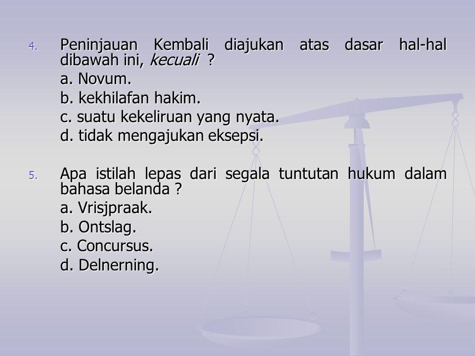 4. Peninjauan Kembali diajukan atas dasar hal-hal dibawah ini, kecuali ? a. Novum. b. kekhilafan hakim. c. suatu kekeliruan yang nyata. d. tidak menga