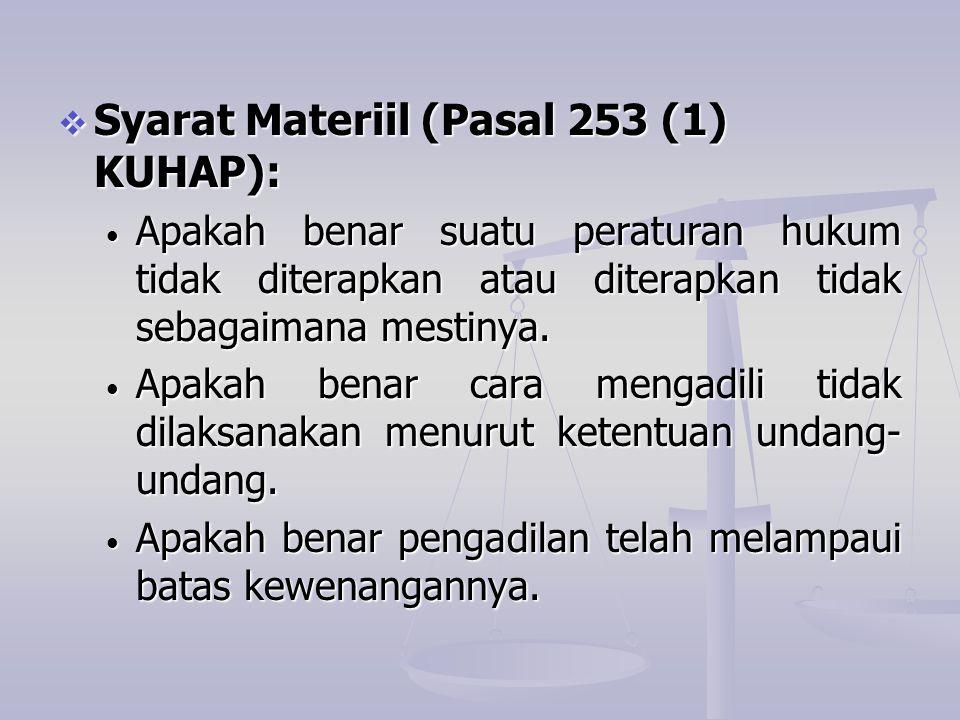 Syarat Materiil (Pasal 253 (1) KUHAP): • Apakah benar suatu peraturan hukum tidak diterapkan atau diterapkan tidak sebagaimana mestinya. • Apakah be