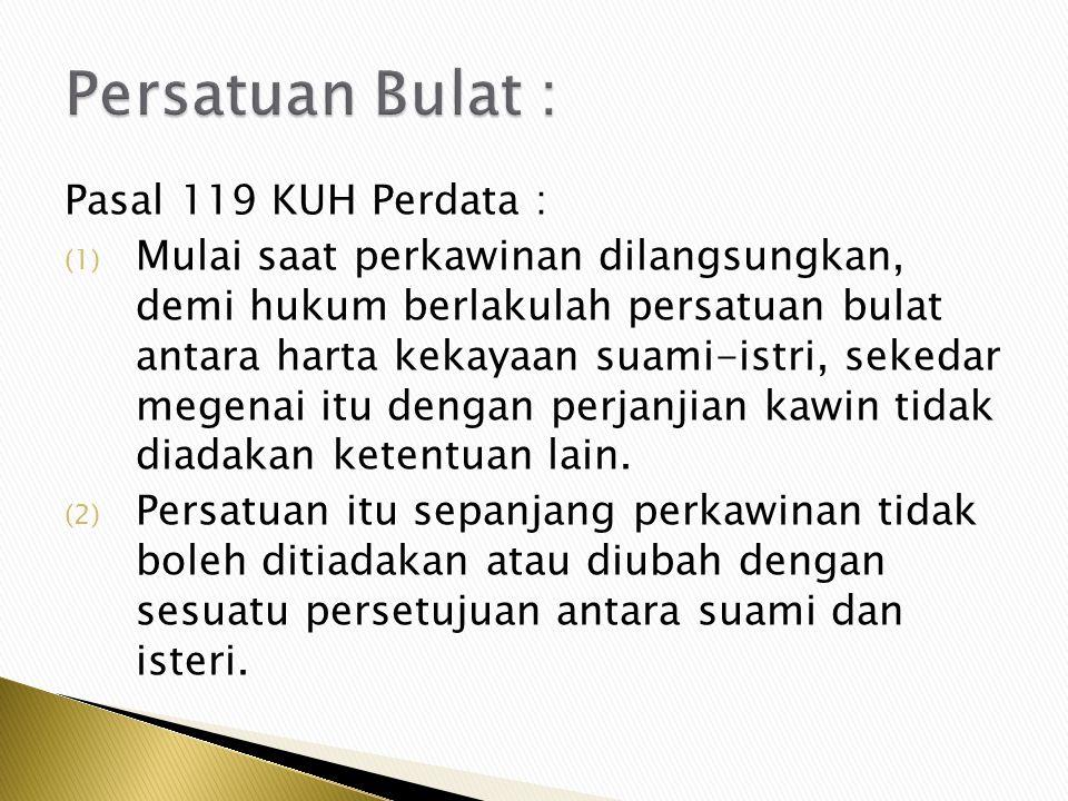 Pasal 119 KUH Perdata : (1) Mulai saat perkawinan dilangsungkan, demi hukum berlakulah persatuan bulat antara harta kekayaan suami-istri, sekedar mege