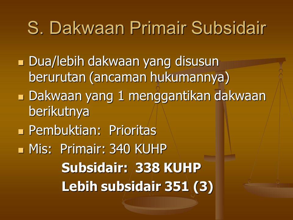 S. Dakwaan Primair Subsidair  Dua/lebih dakwaan yang disusun berurutan (ancaman hukumannya)  Dakwaan yang 1 menggantikan dakwaan berikutnya  Pembuk