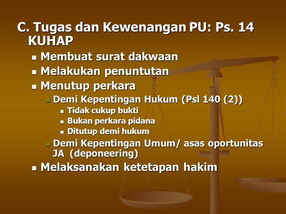C. Tugas dan Kewenangan PU: Ps. 14 KUHAP  Membuat surat dakwaan  Melakukan penuntutan  Menutup perkara  Demi Kepentingan Hukum (Psl 140 (2))  Tid