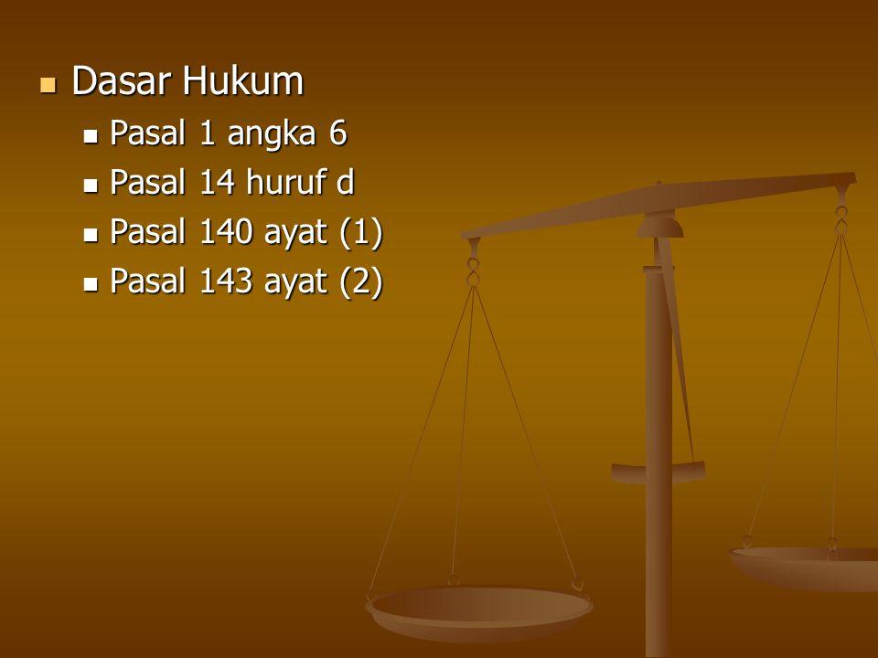  Dasar Hukum  Pasal 1 angka 6  Pasal 14 huruf d  Pasal 140 ayat (1)  Pasal 143 ayat (2)