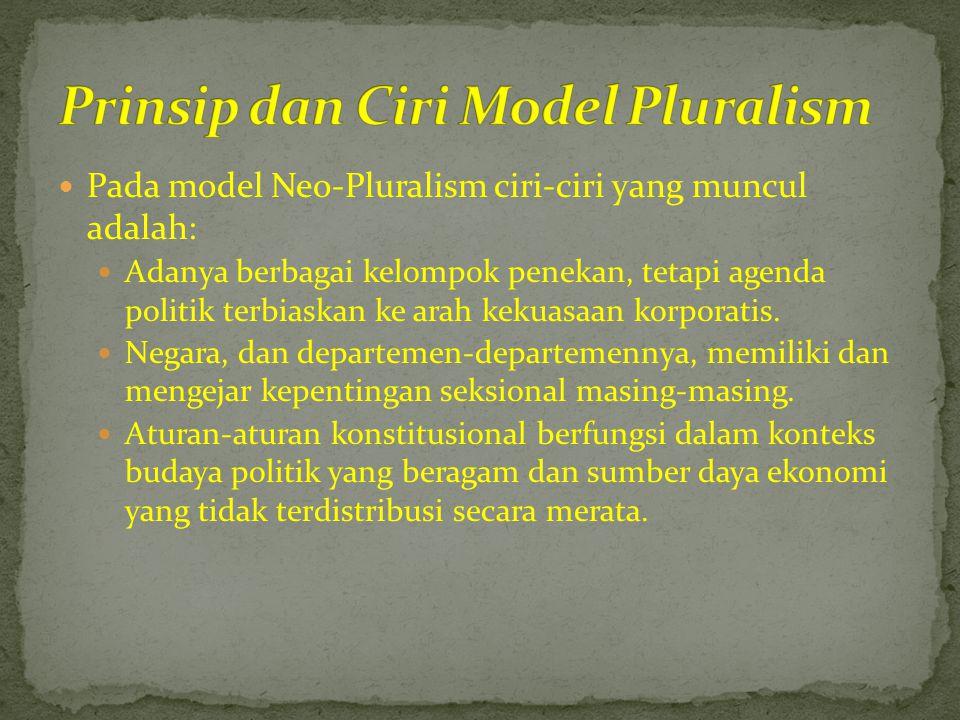  Pada model Neo-Pluralism ciri-ciri yang muncul adalah:  Adanya berbagai kelompok penekan, tetapi agenda politik terbiaskan ke arah kekuasaan korpor