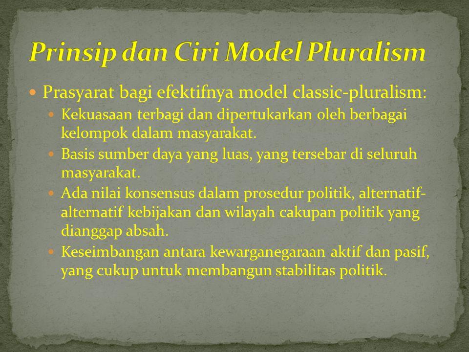  Prasyarat bagi efektifnya model classic-pluralism:  Kekuasaan terbagi dan dipertukarkan oleh berbagai kelompok dalam masyarakat.  Basis sumber day