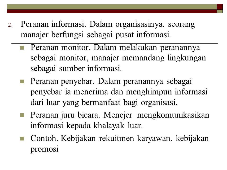 2. Peranan informasi. Dalam organisasinya, seorang manajer berfungsi sebagai pusat informasi.  Peranan monitor. Dalam melakukan peranannya sebagai mo