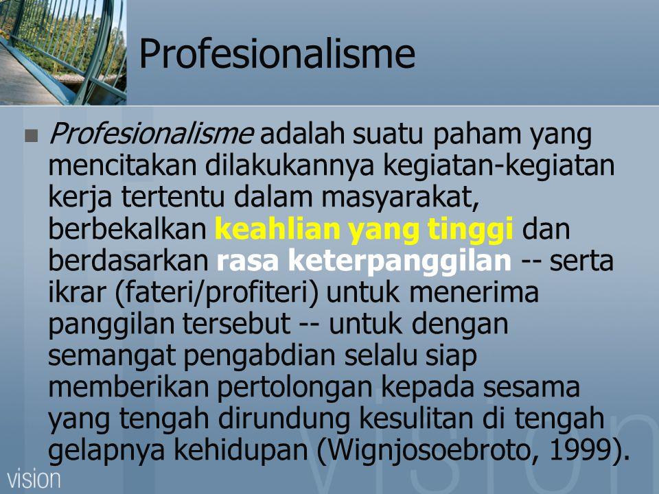 Profesionalisme  Profesionalisme adalah suatu paham yang mencitakan dilakukannya kegiatan-kegiatan kerja tertentu dalam masyarakat, berbekalkan keahlian yang tinggi dan berdasarkan rasa keterpanggilan -- serta ikrar (fateri/profiteri) untuk menerima panggilan tersebut -- untuk dengan semangat pengabdian selalu siap memberikan pertolongan kepada sesama yang tengah dirundung kesulitan di tengah gelapnya kehidupan (Wignjosoebroto, 1999).