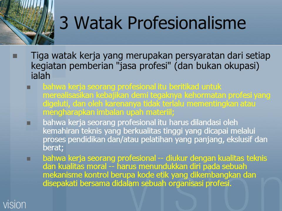 3 Watak Profesionalisme  Tiga watak kerja yang merupakan persyaratan dari setiap kegiatan pemberian jasa profesi (dan bukan okupasi) ialah  bahwa kerja seorang profesional itu beritikad untuk merealisasikan kebajikan demi tegaknya kehormatan profesi yang digeluti, dan oleh karenanya tidak terlalu mementingkan atau mengharapkan imbalan upah materiil;  bahwa kerja seorang profesional itu harus dilandasi oleh kemahiran teknis yang berkualitas tinggi yang dicapai melalui proses pendidikan dan/atau pelatihan yang panjang, ekslusif dan berat;  bahwa kerja seorang profesional -- diukur dengan kualitas teknis dan kualitas moral -- harus menundukkan diri pada sebuah mekanisme kontrol berupa kode etik yang dikembangkan dan disepakati bersama didalam sebuah organisasi profesi.