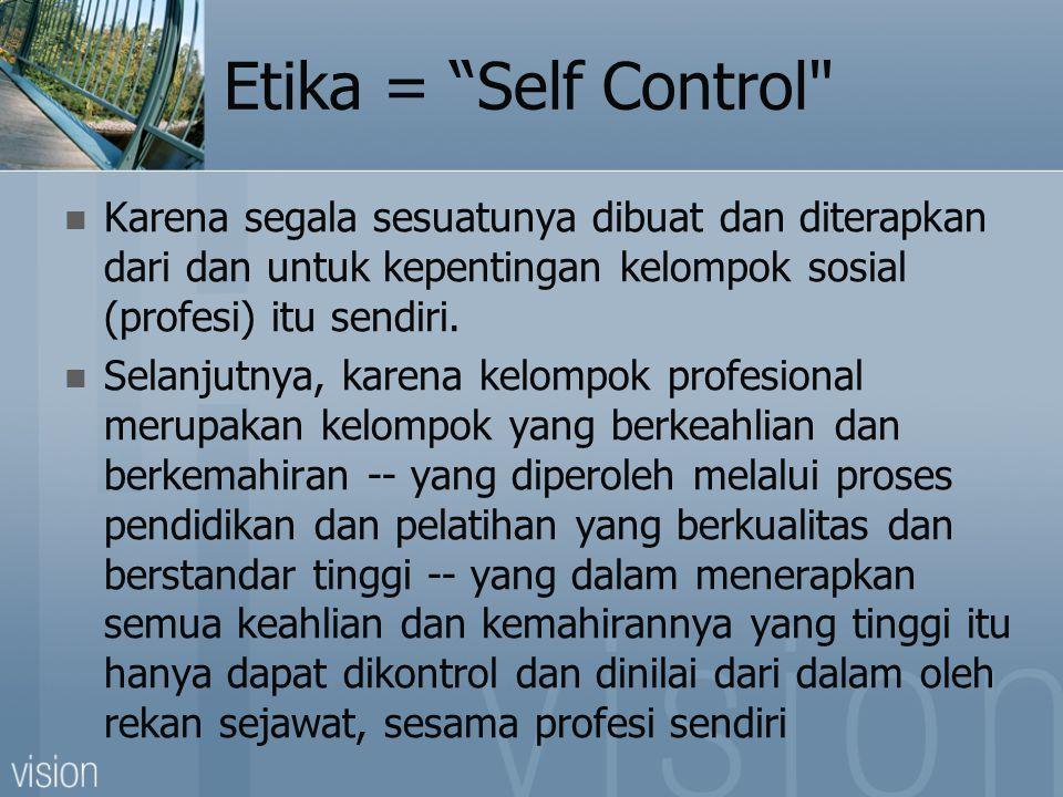 Etika = Self Control  Karena segala sesuatunya dibuat dan diterapkan dari dan untuk kepentingan kelompok sosial (profesi) itu sendiri.