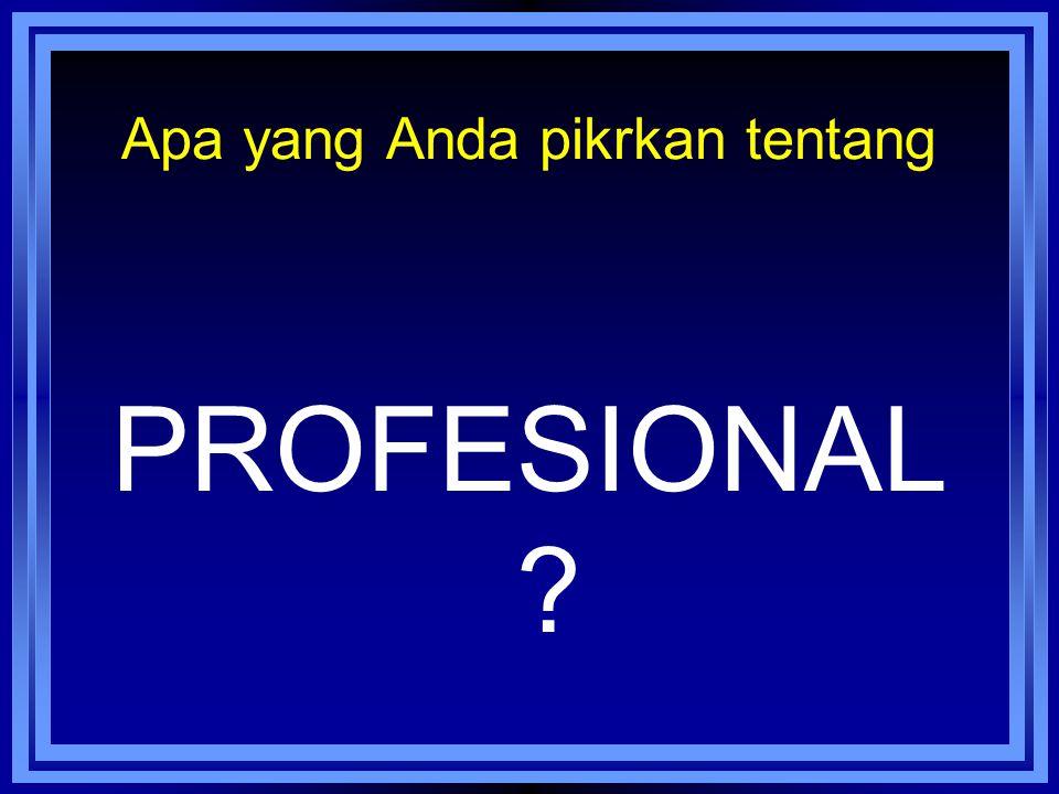 Apa yang Anda pikrkan tentang PROFESIONAL