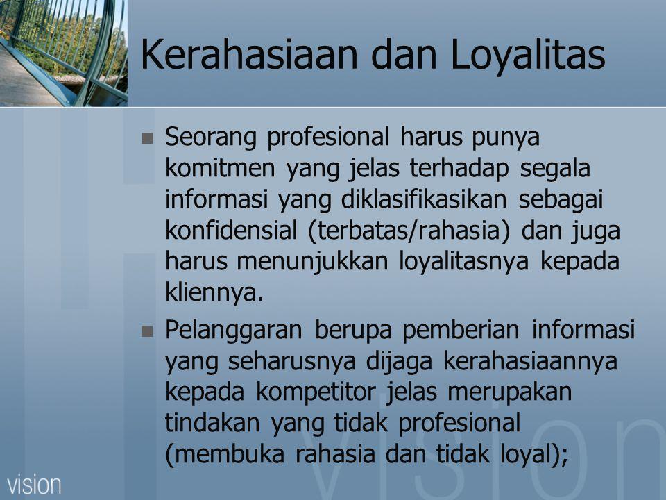 Kerahasiaan dan Loyalitas  Seorang profesional harus punya komitmen yang jelas terhadap segala informasi yang diklasifikasikan sebagai konfidensial (terbatas/rahasia) dan juga harus menunjukkan loyalitasnya kepada kliennya.