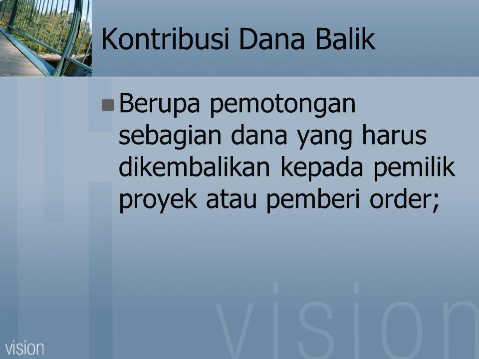 Kontribusi Dana Balik  Berupa pemotongan sebagian dana yang harus dikembalikan kepada pemilik proyek atau pemberi order;