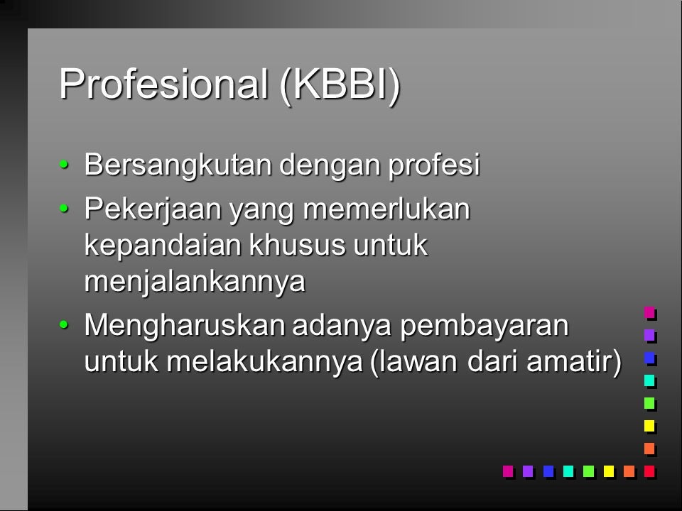 Profesional (KBBI) •Bersangkutan dengan profesi •Pekerjaan yang memerlukan kepandaian khusus untuk menjalankannya •Mengharuskan adanya pembayaran untuk melakukannya (lawan dari amatir)