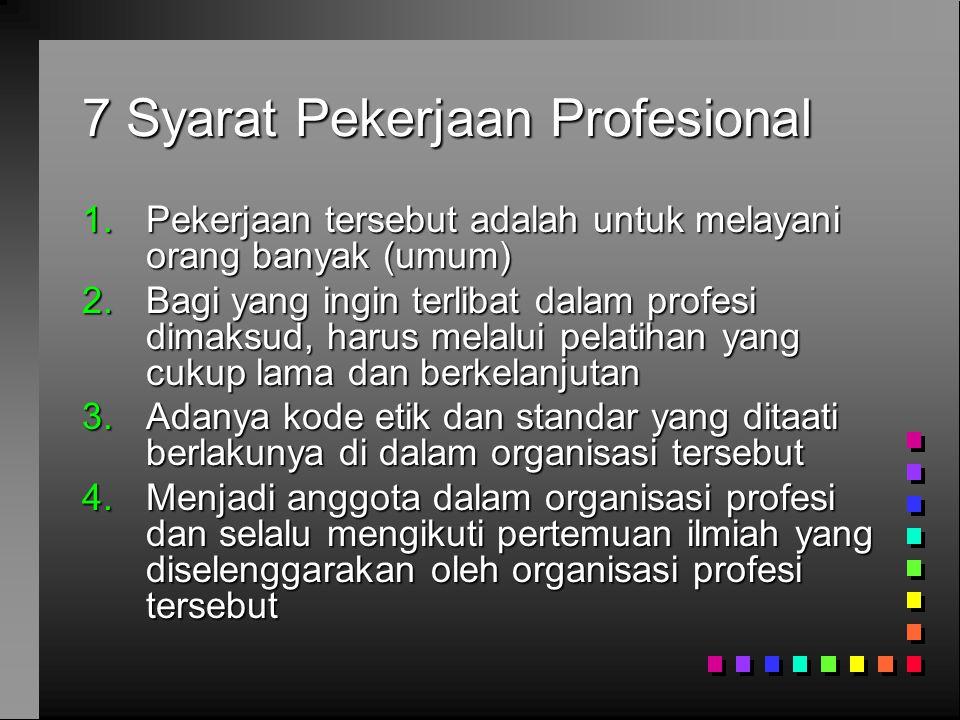 7 Syarat Pekerjaan Profesional (2) 5.Mempunyai media/publikasi yang bertujuan untuk meningkatkan keahlian dan ketrampilan anggotanya 6.Kewajiban menempuh ujian untuk menguji pengetahuan bagi yang ingin menjadi anggota 7.Adanya suatu badan tersendiri yang diberi wewenang oleh pemerintah untuk mengeluarkan sertifikat