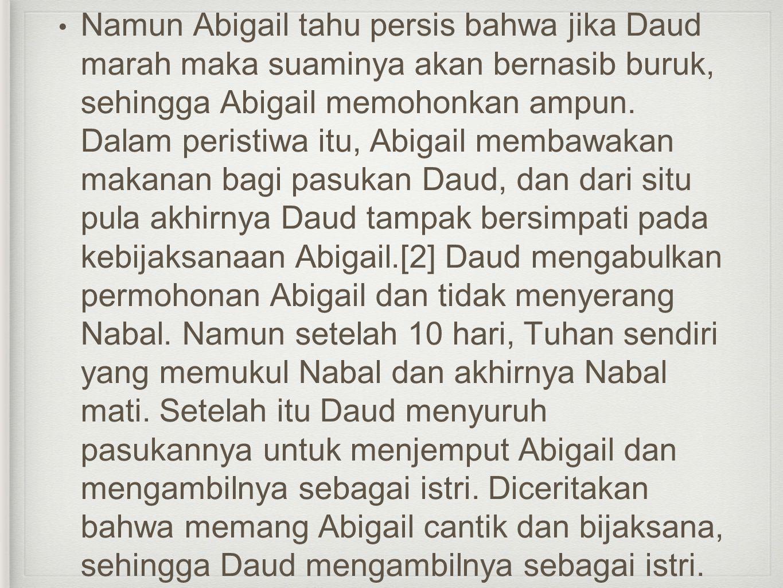 • Namun Abigail tahu persis bahwa jika Daud marah maka suaminya akan bernasib buruk, sehingga Abigail memohonkan ampun. Dalam peristiwa itu, Abigail m