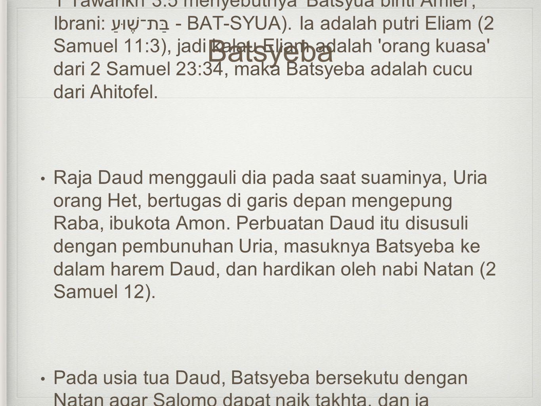 Batsyeba • Batsyeba (Ibrani: בַּת־שֶׁבַע - BAT-SYEVA). Dan dalaM 1 Tawarikh 3:5 menyebutnya 'Batsyua binti Amiel', Ibrani: בַּת־שֶׁוּעַ - BAT-SYUA). I