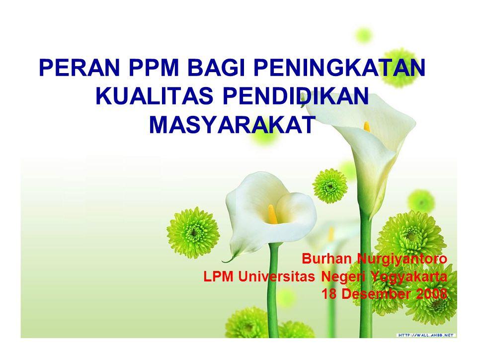 PERAN PPM BAGI PENINGKATAN KUALITAS PENDIDIKAN MASYARAKAT Burhan Nurgiyantoro LPM Universitas Negeri Yogyakarta 18 Desember 2008