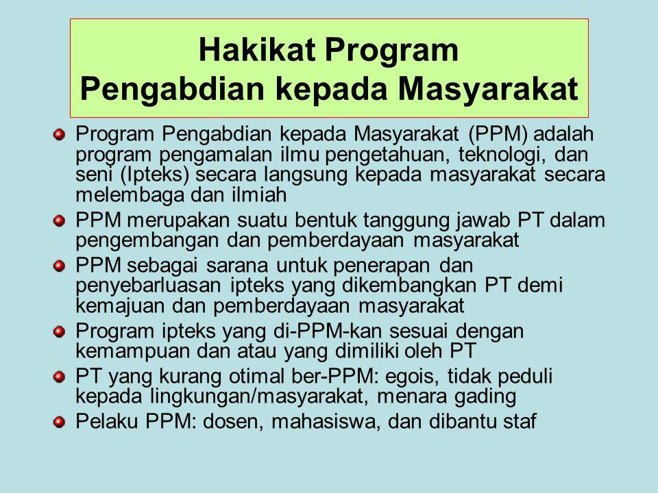 Hakikat Program Pengabdian kepada Masyarakat Program Pengabdian kepada Masyarakat (PPM) adalah program pengamalan ilmu pengetahuan, teknologi, dan seni (Ipteks) secara langsung kepada masyarakat secara melembaga dan ilmiah PPM merupakan suatu bentuk tanggung jawab PT dalam pengembangan dan pemberdayaan masyarakat PPM sebagai sarana untuk penerapan dan penyebarluasan ipteks yang dikembangkan PT demi kemajuan dan pemberdayaan masyarakat Program ipteks yang di-PPM-kan sesuai dengan kemampuan dan atau yang dimiliki oleh PT PT yang kurang otimal ber-PPM: egois, tidak peduli kepada lingkungan/masyarakat, menara gading Pelaku PPM: dosen, mahasiswa, dan dibantu staf