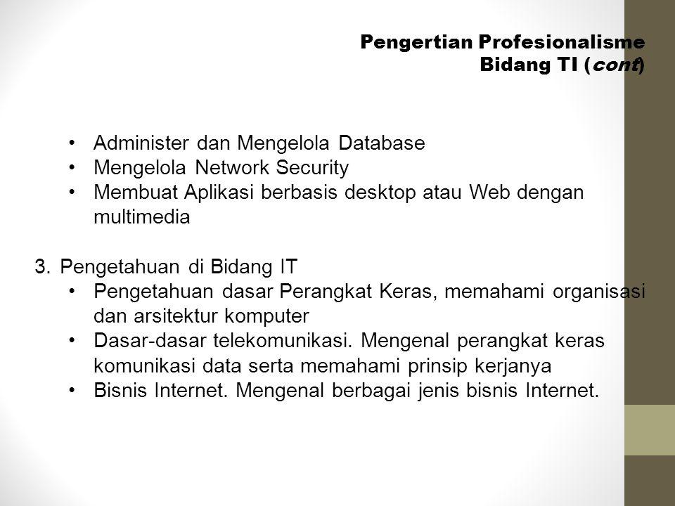 Pengertian Profesionalisme Bidang TI (cont) •Administer dan Mengelola Database •Mengelola Network Security •Membuat Aplikasi berbasis desktop atau Web