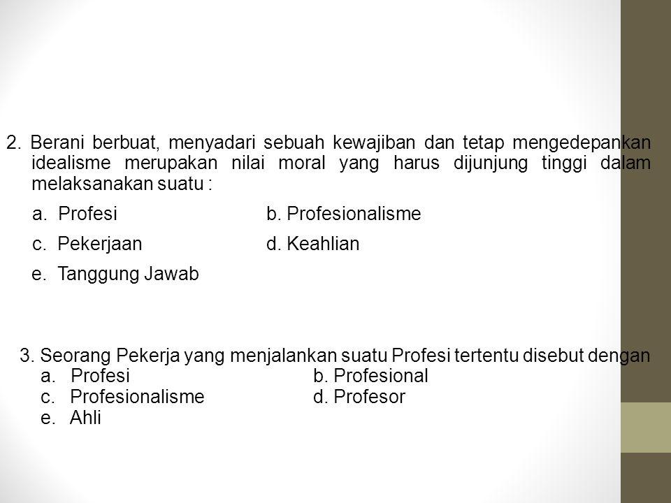 3. Seorang Pekerja yang menjalankan suatu Profesi tertentu disebut dengan a. Profesib. Profesional c. Profesionalismed. Profesor e. Ahli 2. Berani ber