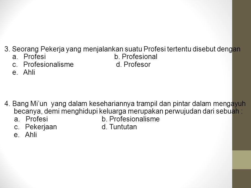 3. Seorang Pekerja yang menjalankan suatu Profesi tertentu disebut dengan a. Profesib. Profesional c. Profesionalisme d. Profesor e. Ahli 4. Bang Mi'u