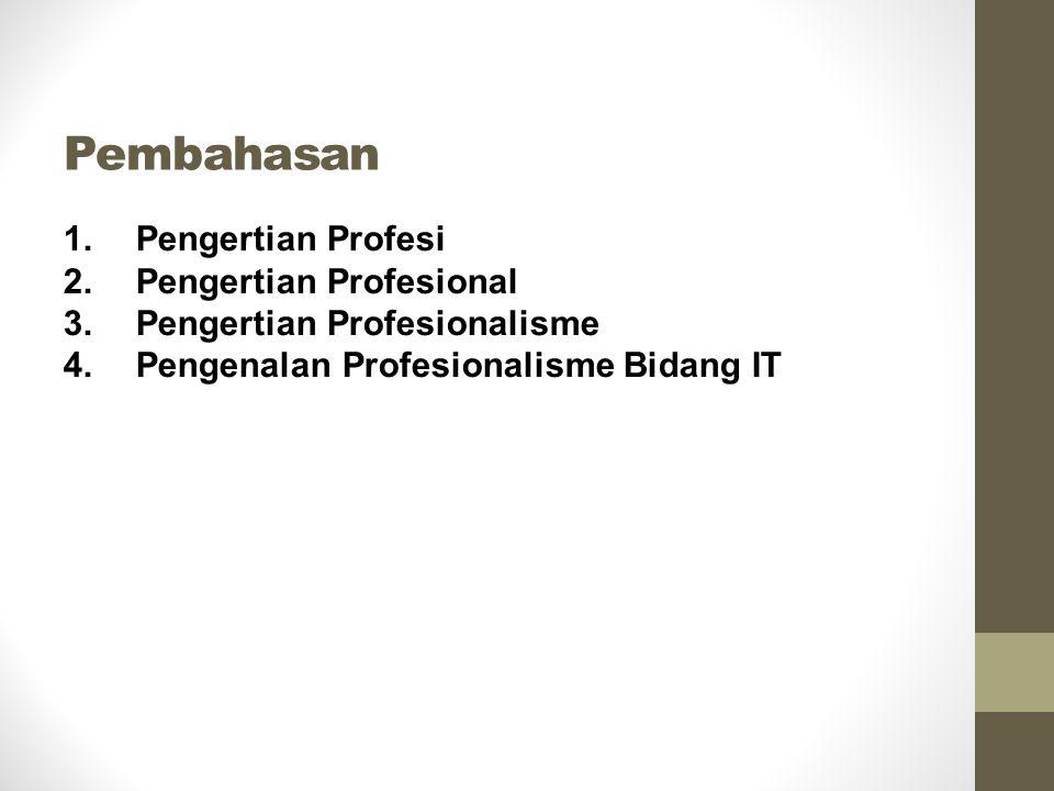 Pembahasan 1.Pengertian Profesi 2.Pengertian Profesional 3.Pengertian Profesionalisme 4.Pengenalan Profesionalisme Bidang IT