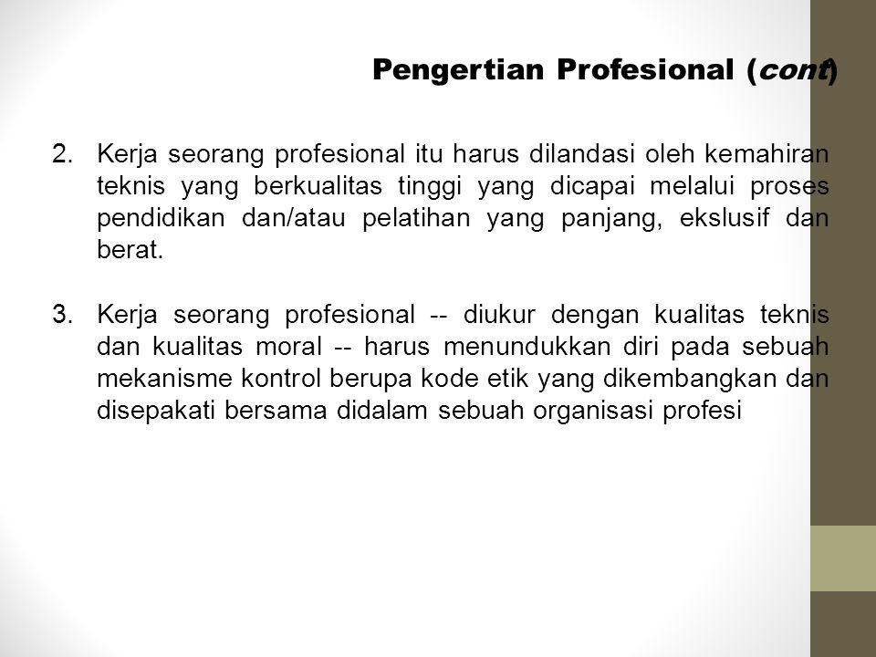 Pengertian Profesional (cont) 2. Kerja seorang profesional itu harus dilandasi oleh kemahiran teknis yang berkualitas tinggi yang dicapai melalui pros