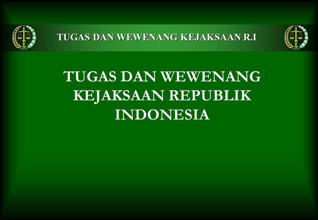 TUGAS DAN WEWENANG KEJAKSAAN REPUBLIK INDONESIA TUGAS DAN WEWENANG KEJAKSAAN R.I