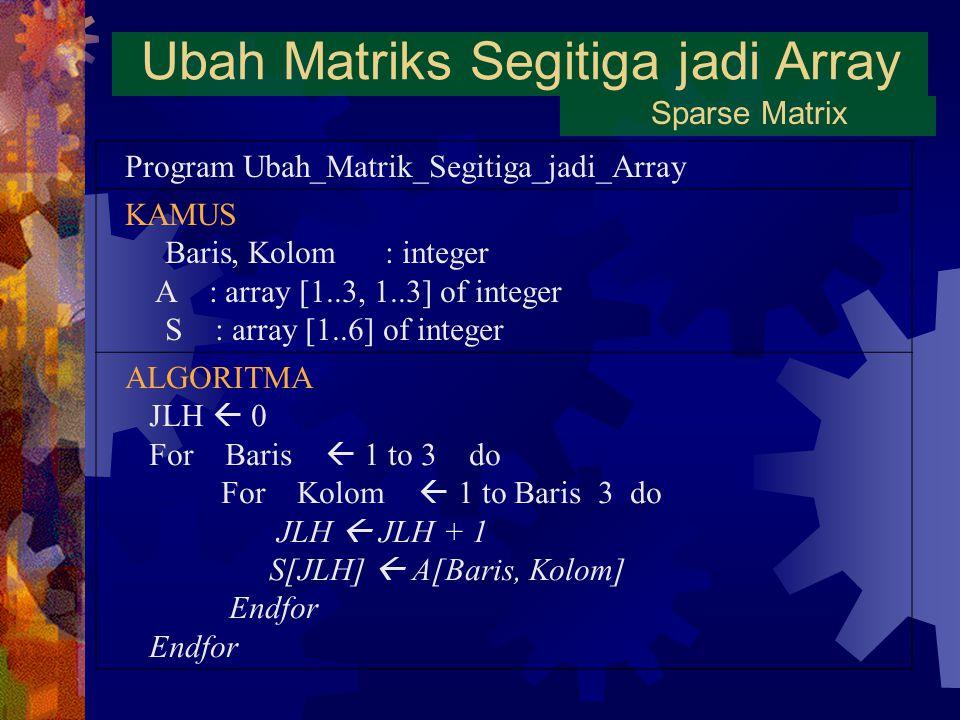 Ubah Matriks Segitiga jadi Array Sparse Matrix Program Ubah_Matrik_Segitiga_jadi_Array KAMUS Baris, Kolom : integer A : array [1..3, 1..3] of integer S : array [1..6] of integer ALGORITMA JLH  0 For Baris  1 to 3 do For Kolom  1 to Baris 3 do JLH  JLH + 1 S[JLH]  A[Baris, Kolom] Endfor