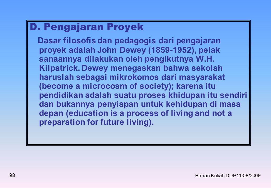 D. Pengajaran Proyek Dasar filosofis dan pedagogis dari pengajaran proyek adalah John Dewey (1859-1952), pelak sanaannya dilakukan oleh pengikutnya W.