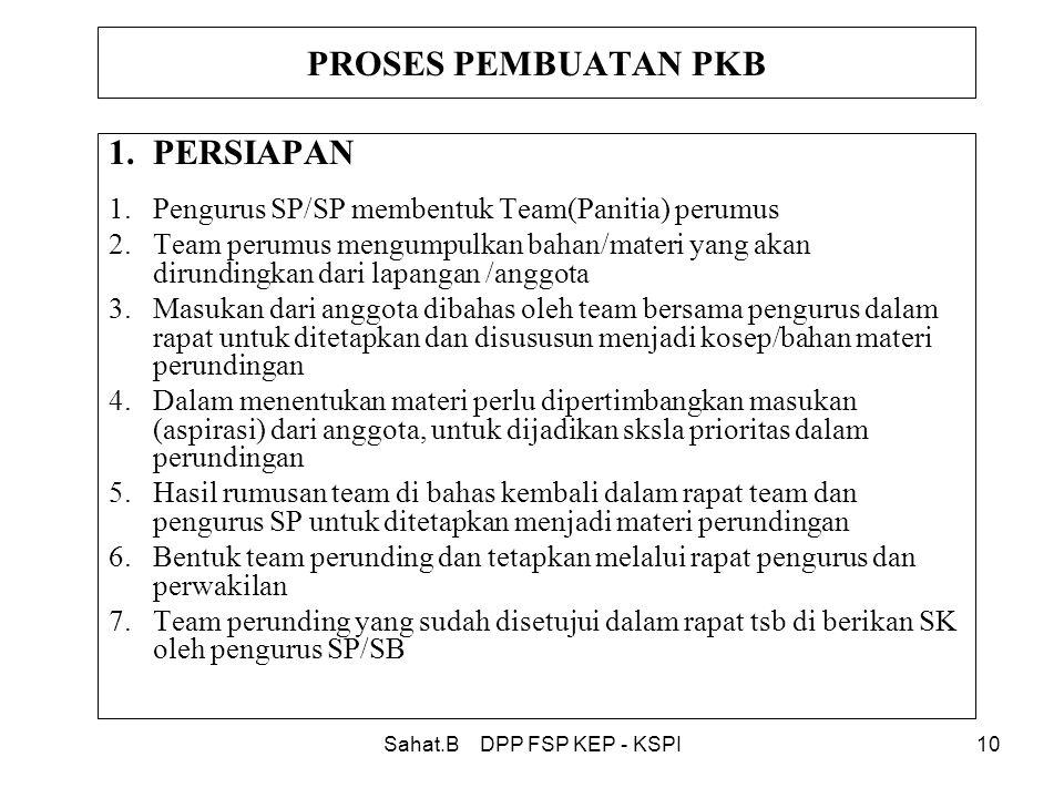 Sahat.B DPP FSP KEP - KSPI10 PROSES PEMBUATAN PKB 1.PERSIAPAN 1.Pengurus SP/SP membentuk Team(Panitia) perumus 2.Team perumus mengumpulkan bahan/materi yang akan dirundingkan dari lapangan /anggota 3.Masukan dari anggota dibahas oleh team bersama pengurus dalam rapat untuk ditetapkan dan disususun menjadi kosep/bahan materi perundingan 4.Dalam menentukan materi perlu dipertimbangkan masukan (aspirasi) dari anggota, untuk dijadikan sksla prioritas dalam perundingan 5.Hasil rumusan team di bahas kembali dalam rapat team dan pengurus SP untuk ditetapkan menjadi materi perundingan 6.Bentuk team perunding dan tetapkan melalui rapat pengurus dan perwakilan 7.Team perunding yang sudah disetujui dalam rapat tsb di berikan SK oleh pengurus SP/SB