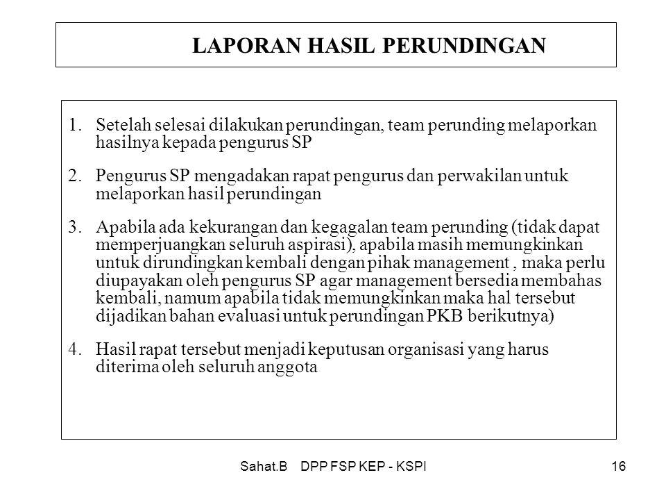 Sahat.B DPP FSP KEP - KSPI16 LAPORAN HASIL PERUNDINGAN 1.Setelah selesai dilakukan perundingan, team perunding melaporkan hasilnya kepada pengurus SP 2.Pengurus SP mengadakan rapat pengurus dan perwakilan untuk melaporkan hasil perundingan 3.Apabila ada kekurangan dan kegagalan team perunding (tidak dapat memperjuangkan seluruh aspirasi), apabila masih memungkinkan untuk dirundingkan kembali dengan pihak management, maka perlu diupayakan oleh pengurus SP agar management bersedia membahas kembali, namum apabila tidak memungkinkan maka hal tersebut dijadikan bahan evaluasi untuk perundingan PKB berikutnya) 4.Hasil rapat tersebut menjadi keputusan organisasi yang harus diterima oleh seluruh anggota