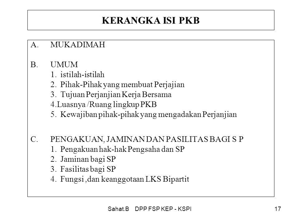 Sahat.B DPP FSP KEP - KSPI17 KERANGKA ISI PKB A.MUKADIMAH B.UMUM 1.istilah-istilah 2.Pihak-Pihak yang membuat Perjajian 3.Tujuan Perjanjian Kerja Bersama 4.Luasnya /Ruang lingkup PKB 5.Kewajiban pihak-pihak yang mengadakan Perjanjian C.PENGAKUAN, JAMINAN DAN PASILITAS BAGI S P 1.Pengakuan hak-hak Pengsaha dan SP 2.Jaminan bagi SP 3.Fasilitas bagi SP 4.Fungsi,dan keanggotaan LKS Bipartit