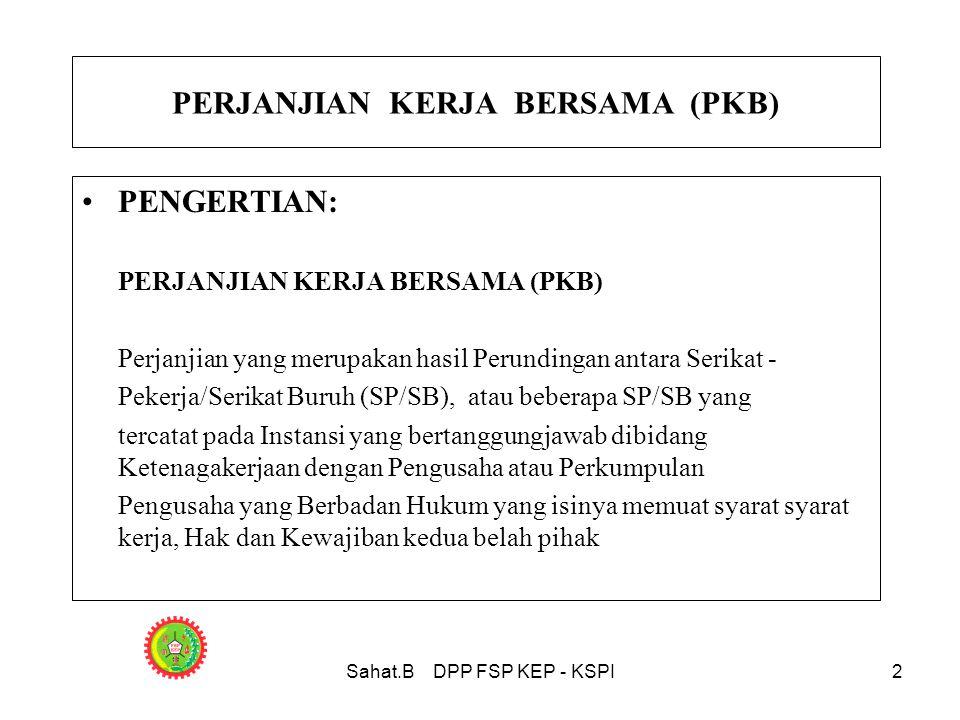 Sahat.B DPP FSP KEP - KSPI2 PERJANJIAN KERJA BERSAMA (PKB) •PENGERTIAN: PERJANJIAN KERJA BERSAMA (PKB) Perjanjian yang merupakan hasil Perundingan antara Serikat - Pekerja/Serikat Buruh (SP/SB), atau beberapa SP/SB yang tercatat pada Instansi yang bertanggungjawab dibidang Ketenagakerjaan dengan Pengusaha atau Perkumpulan Pengusaha yang Berbadan Hukum yang isinya memuat syarat syarat kerja, Hak dan Kewajiban kedua belah pihak