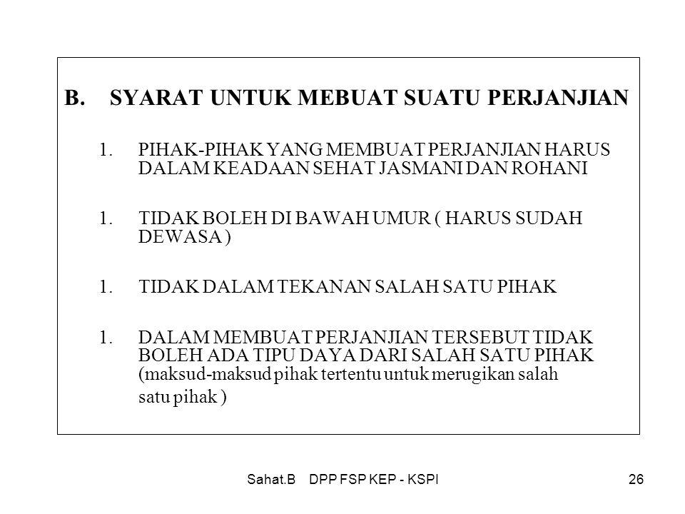 Sahat.B DPP FSP KEP - KSPI26 B.SYARAT UNTUK MEBUAT SUATU PERJANJIAN 1.PIHAK-PIHAK YANG MEMBUAT PERJANJIAN HARUS DALAM KEADAAN SEHAT JASMANI DAN ROHANI 1.TIDAK BOLEH DI BAWAH UMUR ( HARUS SUDAH DEWASA ) 1.TIDAK DALAM TEKANAN SALAH SATU PIHAK 1.DALAM MEMBUAT PERJANJIAN TERSEBUT TIDAK BOLEH ADA TIPU DAYA DARI SALAH SATU PIHAK (maksud-maksud pihak tertentu untuk merugikan salah satu pihak )