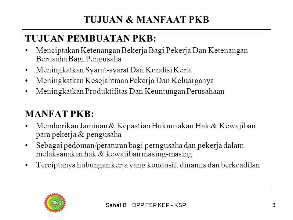 Sahat.B DPP FSP KEP - KSPI3 TUJUAN PEMBUATAN PKB: •Menciptakan Ketenangan Bekerja Bagi Pekerja Dan Ketenangan Berusaha Bagi Pengusaha •Meningkatkan Syarat-syarat Dan Kondisi Kerja •Meningkatkan Kesejahtraan Pekerja Dan Keluarganya •Meningkatkan Produktifitas Dan Keuntungan Perusahaan MANFAT PKB: •Memberikan Jaminan & Kepastian Hukum akan Hak & Kewajiban para pekerja & pengusaha •Sebagai pedoman/peraturan bagi perngusaha dan pekerja dalam melaksanakan hak & kewajiban masing-masing •Terciptanya hubungan kerja yang kondusif, dinamis dan berkeadilan TUJUAN & MANFAAT PKB